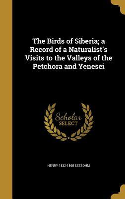 The Birds of Siberia; A Record of a Naturalist's Visits to the Valleys of the Petchora and Yenesei