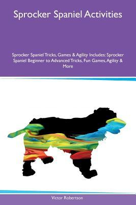 Sprocker Spaniel Activities Sprocker Spaniel Tricks, Games & Agility Includes: Sprocker Spaniel Beginner to Advanced Tricks, Fun Games, Agility & More