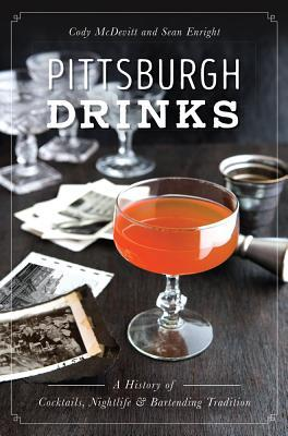Pittsburgh Drinks: A History of Cocktails, Nightlife Bartending Tradition