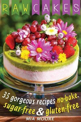Raw Cakes: 35 Gorgeous Recipes No-Bake, Sugar Free and Gluten Free