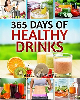 365 Days of Healthy Drinks: (Fruit Infused Water, Ice Tea, Smoothies, Green Smoothie, Detox, Cleanse , Juicing, Weight Loss, Juicing Book, Juicing for Health, , Juicing for Beginners)