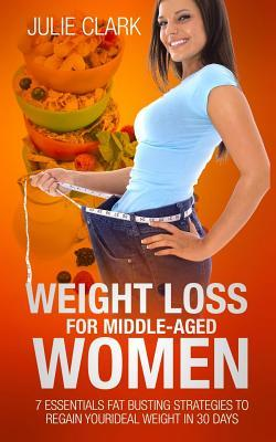 Ebook Weight Loss for Middle-Aged Women: 7 Essentials Fat Busting Strategies to Regain Your Ideal Weight in 30 Days by Julie Clark TXT!