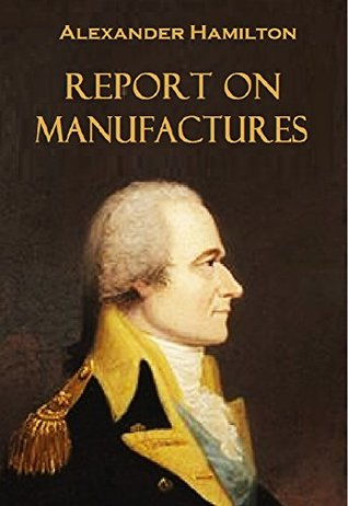 Report on Manufactures: Communication to the House of Representatives Dec. 5, 1791 from Alexander Hamilton on the Subject of Manufactures