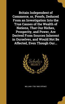 Britain Independent of Commerce, Or, Proofs, Deduced from an Investigation Into the True Causes of the Wealth of Nations, That Our Riches, Prosperity, and Power, Are Derived from Sources Inherent in Ourselves, and Would Not Be Affected, Even Though Our...