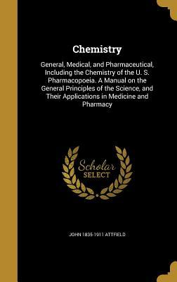 Chemistry: General, Medical, and Pharmaceutical, Including the Chemistry of the U. S. Pharmacopoeia. a Manual on the General Principles of the Science, and Their Applications in Medicine and Pharmacy