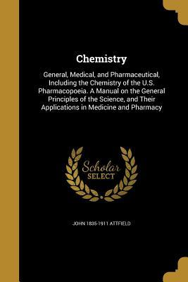Chemistry: General, Medical, and Pharmaceutical, Including the Chemistry of the U.S. Pharmacopoeia. a Manual on the General Principles of the Science, and Their Applications in Medicine and Pharmacy