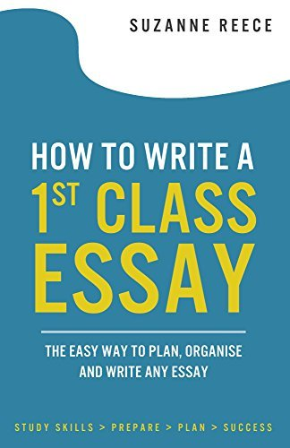 How to Write a 1st Class Essay: The easy way to plan,organise and write any essay