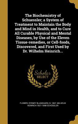 The Biochemistry of Schuessler; A System of Treatment to Maintain the Body and Mind in Health, and to Cure All Curable Physical and Mental Diseases, by Use of the Eleven Tissue-Remedies, or Cell-Foods, Discovered, and First Used by Dr. Wilhelm Heinrich...