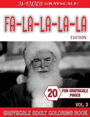 Yayyy Grayscale! Fa La-La-La-La Edition Vol.3: Yayyy Grayscale! Fa La-La-La-La Edition Vol.3 (Grayscale Christmas) (Grayscale Adult Coloring) (Grayscale Coloring Books) (Grayscale Coloring) (Realistic Coloring) (Adult Coloring Book) (Grayscale Landscapes)