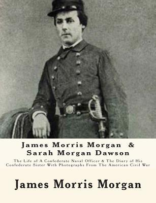 James Morris Morgan & Sarah Morgan Dawson: The Life of a Confederate Naval Officer & the Diary of His Confederate Sister with Photographs from the American Civil War