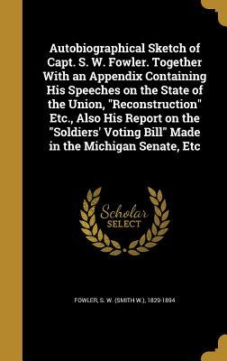 Autobiographical Sketch of Capt. S. W. Fowler. Together with an Appendix Containing His Speeches on the State of the Union, Reconstruction Etc., Also His Report on the Soldiers' Voting Bill Made in the Michigan Senate, Etc
