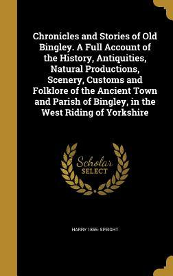 Chronicles and Stories of Old Bingley. a Full Account of the History, Antiquities, Natural Productions, Scenery, Customs and Folklore of the Ancient Town and Parish of Bingley, in the West Riding of Yorkshire