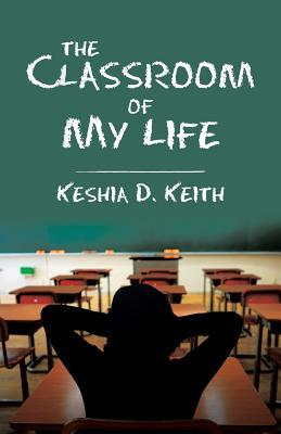 The Classroom of My Life by Keshia D Keith