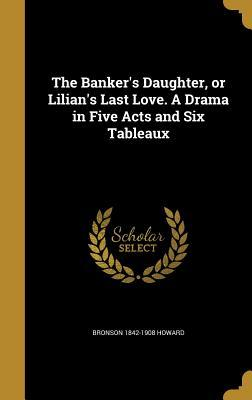 The Banker's Daughter, or Lilian's Last Love. a Drama in Five Acts and Six Tableaux