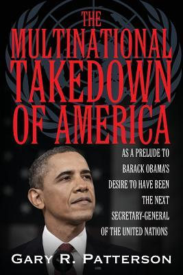 The Multinational Takedown of America: As a Prelude to Barack Obama's Desire to Have Been the Next Secretary-General of the United Nations