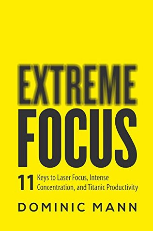 Extreme Focus: The 11 Keys to Laser Focus, Intense Concentration, and Titanic Productivity