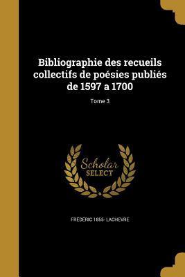 Bibliographie Des Recueils Collectifs de Poesies Publies de 1597 a 1700; Tome 3