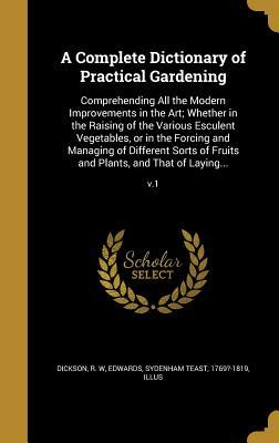 A Complete Dictionary of Practical Gardening: Comprehending All the Modern Improvements in the Art; Whether in the Raising of the Various Esculent Vegetables, or in the Forcing and Managing of Different Sorts of Fruits and Plants, and That of Laying......
