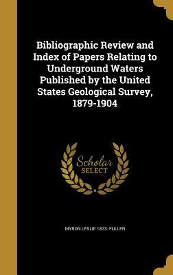 Bibliographic Review and Index of Papers Relating to Underground Waters Published by the United States Geological Survey, 1879-1904