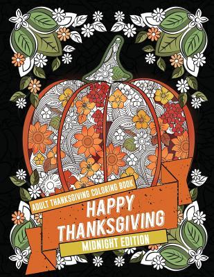 Adult Thanksgiving Coloring Book: Happy Thanksgiving - Midnight Edition: Beautiful High Quality Thanksgiving Holiday Designs Perfect for Autumn and Harvest Festivities with Black Pages