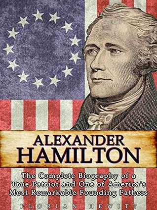 Alexander Hamilton: The Complete Biography of a True Patriot and One of America's Most Remarkable Founding Fathers