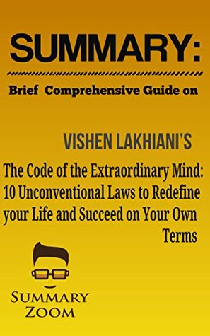 Summary: Brief Comprehensive Guide On: Vishen Lakhiani's: The Code of the Extraordinary Mind: 10 Unconventional Laws to Redefine Your Life and Succeed On Your Own Terms (Summary Zoom Book 17)