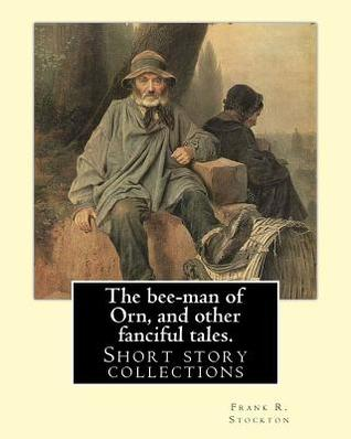 The Bee-Man of Orn, and Other Fanciful Tales. by: Frank R. Stockton: Frank Richard Stockton (April 5, 1834 - April 20, 1902) Was an American Writer and Humorist, Best Known Today for a Series of Innovative Children's Fairy Tales That Were Widely Popula...