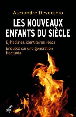 Les Nouveaux Enfants Du Siecle: Djihadistes, Identitaires, Reacs. Enquete Sur Une Generation Fracturee