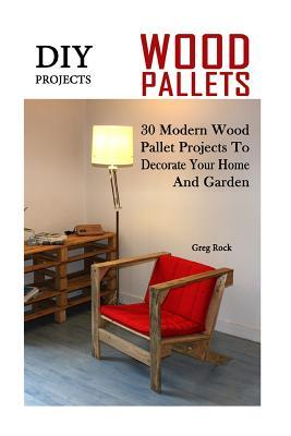 DIY Projects: 30 Modern Wood Pallet Projects to Decorate Your Home and Garden: