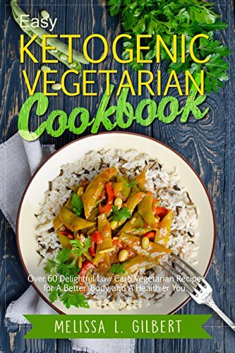 Ketogenic Diet: Easy Ketogenic Vegetarian Cookbook: Over 60 Delightful Low Carb Vegetarian Recipes for a Better Body and a Healthier You