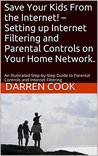 Save Your Kids From the Internet! - Setting up Internet Filtering and Parental Controls on Your Home Network.: An Illustrated Step-by-Step Guide to Parental Controls and Internet Filtering