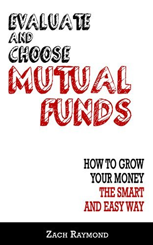 Mutual Funds: Evaluate and Choose Mutual Funds: How to Grow Your Money the Smart and Easy Way: The Ultimate Beginner's Guide - Everything You Need To Know ... Money Investing Basics Analysis Strategy)