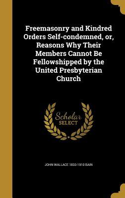 Freemasonry and Kindred Orders Self-Condemned, Or, Reasons Why Their Members Cannot Be Fellowshipped by the United Presbyterian Church