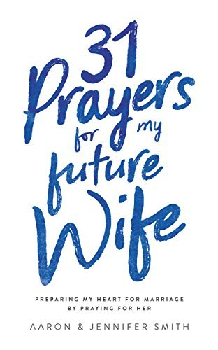 31 Prayers For My Future Wife: Preparing My Heart For Marriage By Praying For Her