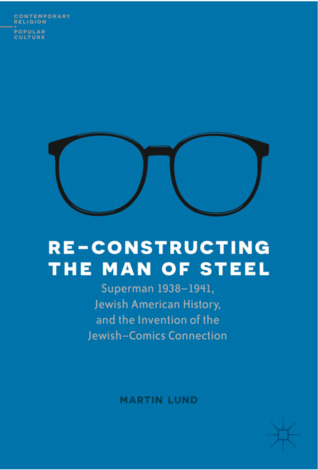 Re-Constructing the Man of Steel: Superman 1938 1941, Jewish American History, and the Invention of the Jewish Comics Connection