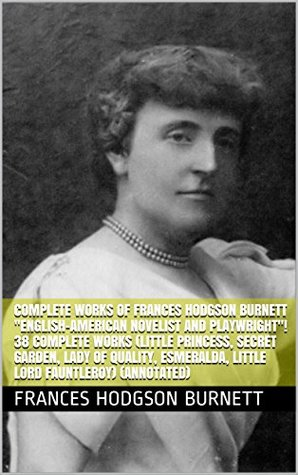 "Complete Works of Frances Hodgson Burnett ""English-American Novelist and Playwright""! 38 Complete Works (Little Princess, Secret Garden, Lady of Quality, ... Little Lord Fauntleroy) (Annotated)"