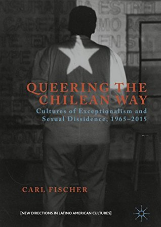 Queering the Chilean Way: Cultures of Exceptionalism and Sexual Dissidence, 1965-2015 (New Directions in Latino American Cultures)