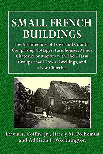 Small French Buildings (Illustrated): THE ARCHITECTURE OF TOWN AND COUNTRY COMPRISING COTTAGES, FARMHOUSES, MINOR CHATEAUX OR MANORS WITH THEIR FARM GROUPS SMALL TOWN DWELLINGS, AND A FEW CHURCHES