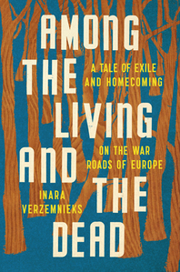 Among the Living and the Dead: A Tale of Exile and Homecoming on the War Roads of Europe