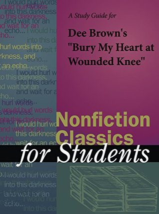 """A Study Guide for Dee Brown's """"Bury My Heart at Wounded Knee"""" (Nonfiction Classics for Students)"""