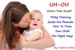 UH-OH! What's That Smell? Potty Training Guide For Parents: How To Train Your Child The Right Way!