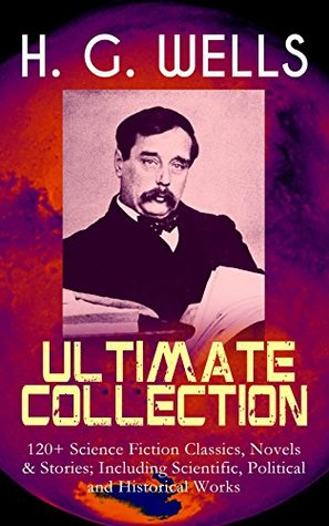 H. G. WELLS Ultimate Collection: 120+ Science Fiction Classics, Novels & Stories; Including Scientific, Political and Historical Works: The Time Machine, ... Is Coming, The Story of the Last Trump…