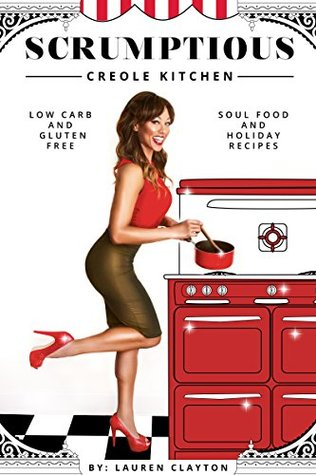 Scrumptious Creole Kitchen: Low Carb and Gluten Free Soul Food & Holiday Recipes