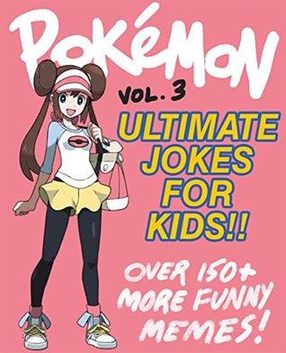 Pokemon: Ultimate Jokes & Memes for Kids Vol. 3! Over 150+ New Funny Clean Pokemon Jokes!