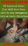 Survival Hacks: 34 Survival Hacks That Will Save Your Life in an Emergency Life or Death Scenario