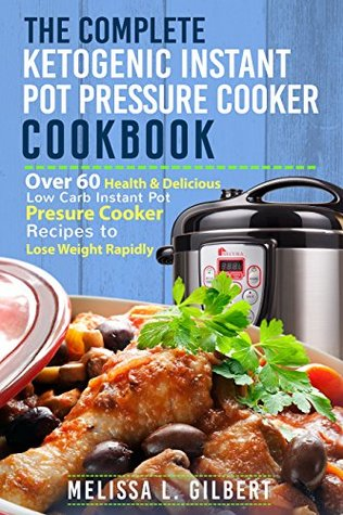 Ketogenic Diet: The Complete Ketogenic Instant Pot Pressure Cooker Cookbook: Over 60 Health & Delicious Low Carb Instant Pot Pressure Cooker Recipes To Lose Weight Rapidly (Keto, Paleo, Low Carb)