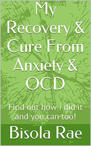 My Recovery & Cure From Anxiety & OCD: Find out how i did it and you can too!