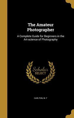 The Amateur Photographer: A Complete Guide for Beginners in the Art-Science of Photography