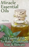 Miracle Essential Oils: 25 Essential Oils To Make a Handmade Soap & Skincare: (Homemade Beauty) (Aromatherapy Book 1)