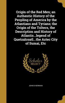 Origin of the Red Men; An Authentic History of the Peopling of America by the Atlantians and Tyrians; The Origin of the Toltecs, the Description and History of Atlantis...Legend of Quetzalcoatl...the Aztec City of Sumai, Etc